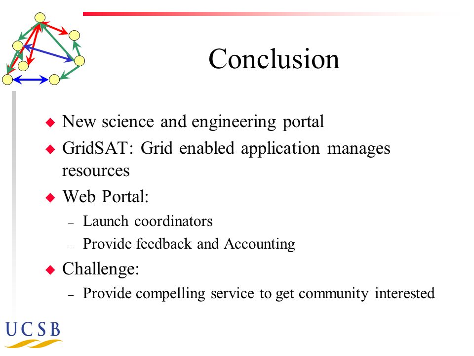 Conclusion u New science and engineering portal u GridSAT: Grid enabled application manages resources u Web Portal: – Launch coordinators – Provide feedback and Accounting u Challenge: – Provide compelling service to get community interested