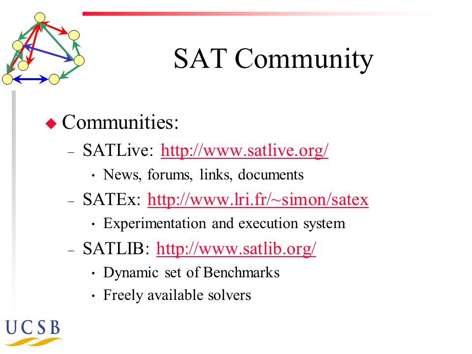 SAT Community u Communities: – SATLive: http://www.satlive.org/http://www.satlive.org/ News, forums, links, documents – SATEx: http://www.lri.fr/~simon/satexhttp://www.lri.fr/~simon/satex Experimentation and execution system – SATLIB: http://www.satlib.org/http://www.satlib.org/ Dynamic set of Benchmarks Freely available solvers