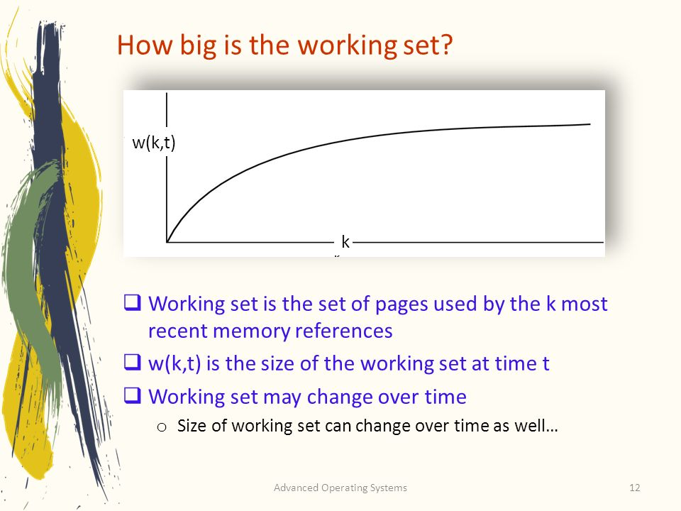 Advanced Operating Systems12 How big is the working set? Working set is the set of pages used by the k most recent memory references w(k,t) is the siz