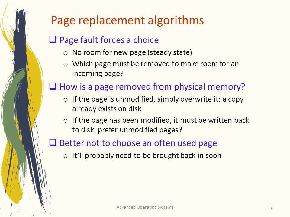 Advanced Operating Systems2 Page replacement algorithms Page fault forces a choice o No room for new page (steady state) o Which page must be removed