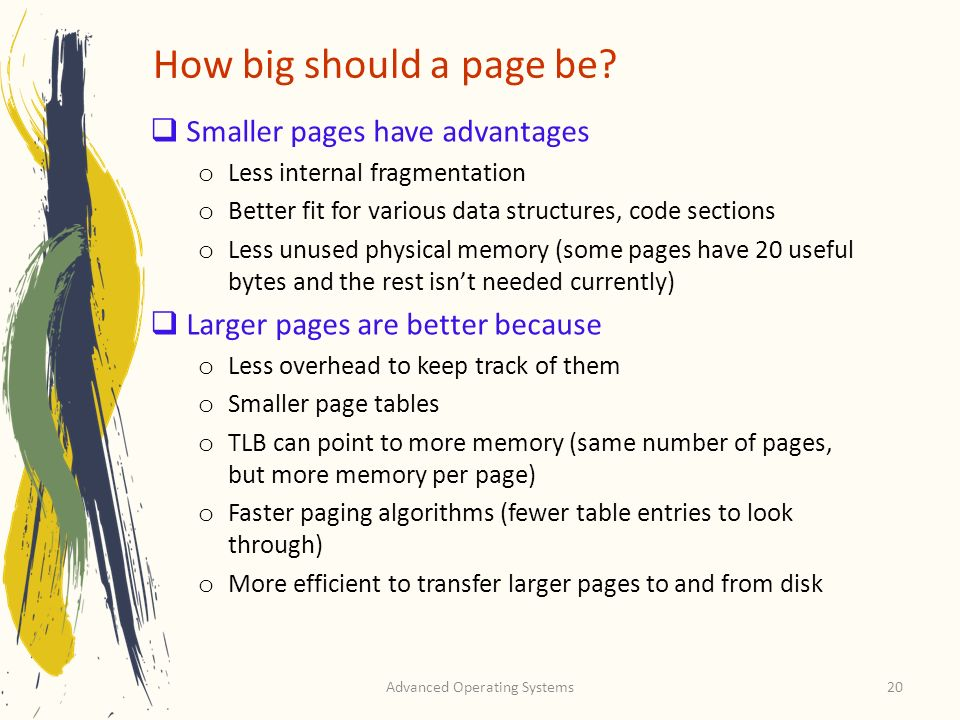 Advanced Operating Systems20 How big should a page be? Smaller pages have advantages o Less internal fragmentation o Better fit for various data struc