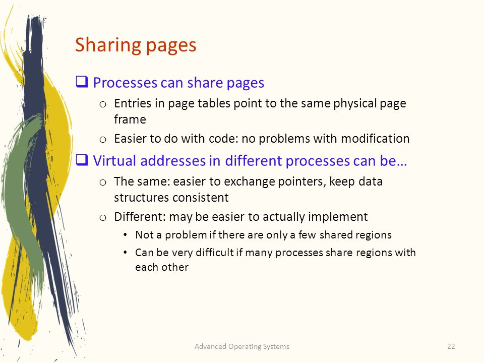 Advanced Operating Systems22 Sharing pages Processes can share pages o Entries in page tables point to the same physical page frame o Easier to do wit