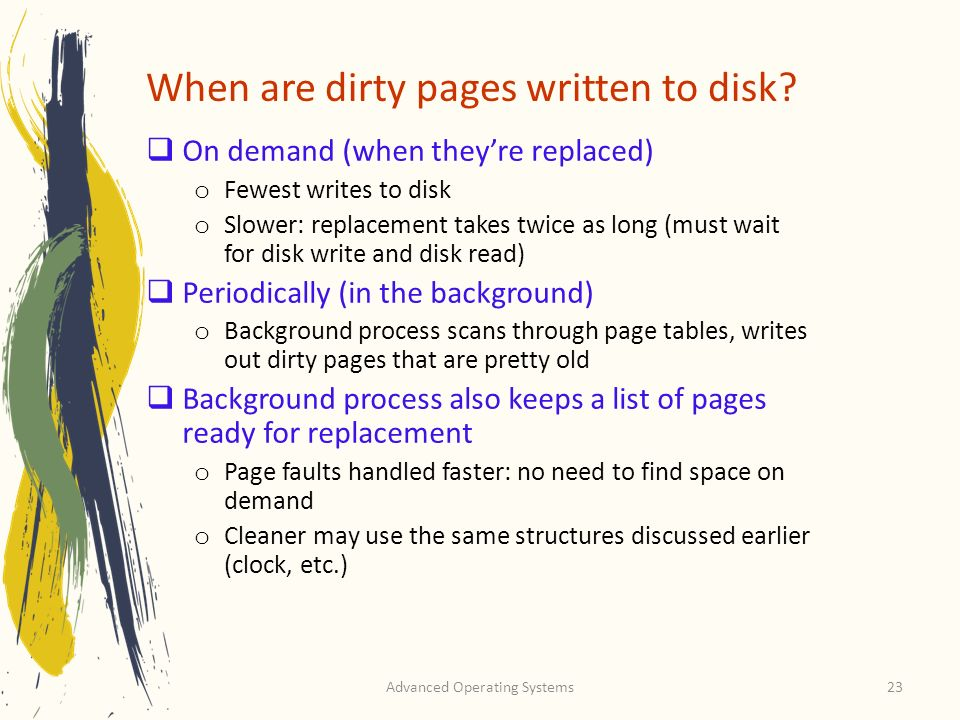 Advanced Operating Systems23 When are dirty pages written to disk? On demand (when theyre replaced) o Fewest writes to disk o Slower: replacement take