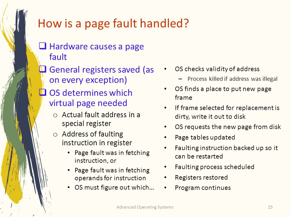 Advanced Operating Systems25 How is a page fault handled? Hardware causes a page fault General registers saved (as on every exception) OS determines w