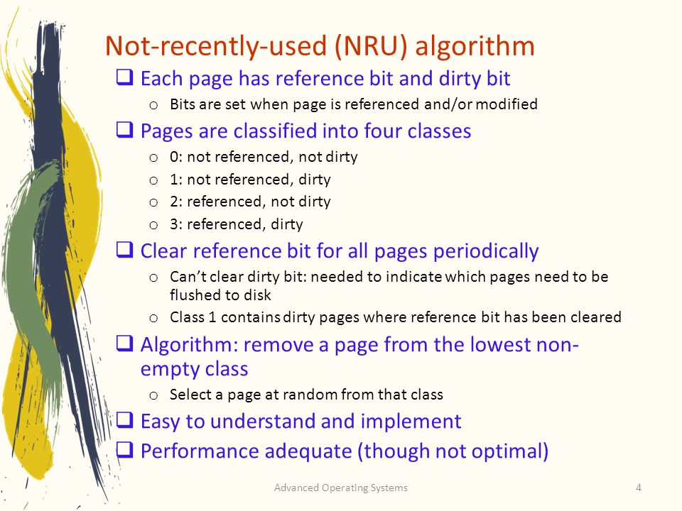 Advanced Operating Systems4 Not-recently-used (NRU) algorithm Each page has reference bit and dirty bit o Bits are set when page is referenced and/or