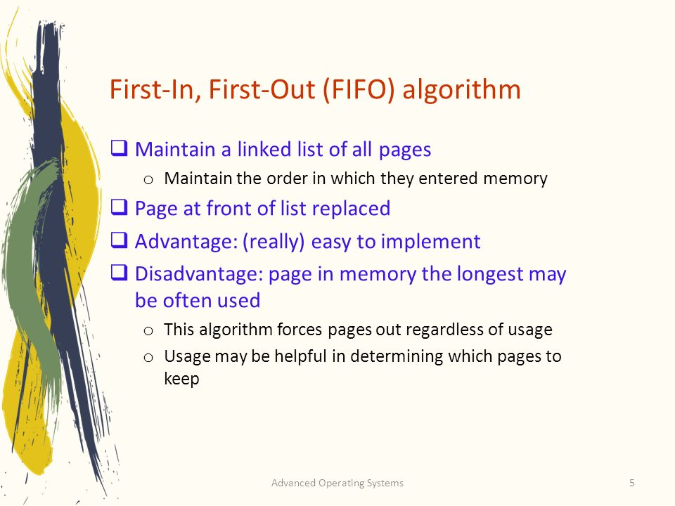 Advanced Operating Systems5 First-In, First-Out (FIFO) algorithm Maintain a linked list of all pages o Maintain the order in which they entered memory