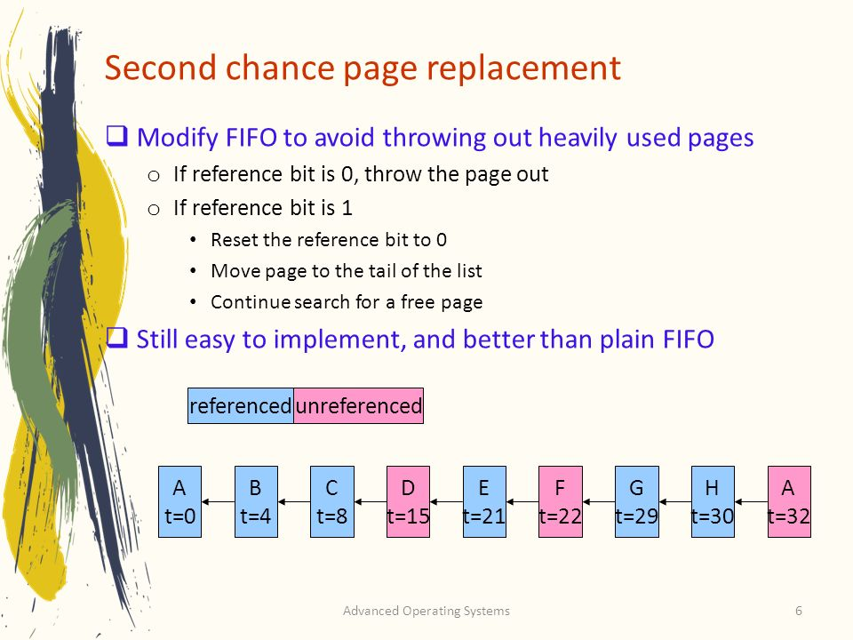 Advanced Operating Systems7 Clock algorithm Same functionality as second chance Simpler implementation o Clock hand points to next page to replace o If R=0, replace page o If R=1, set R=0 and advance the clock hand Continue until page with R=0 is found o This may involve going all the way around the clock… R stands for referenced A t=0 B t=4 C t=8 D t=15 E t=21 F t=22 G t=29 H t=30 A t=32 B t=32 C t=32 J t=32 referencedunreferenced