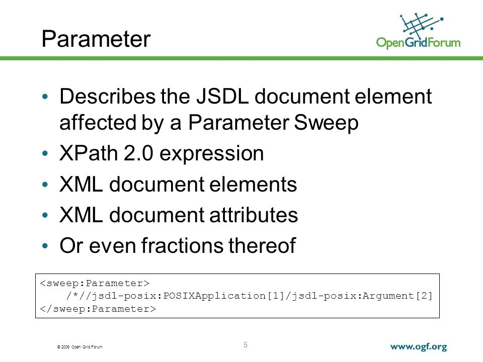 © 2006 Open Grid Forum 5 Parameter Describes the JSDL document element affected by a Parameter Sweep XPath 2.0 expression XML document elements XML document attributes Or even fractions thereof /*//jsdl-posix:POSIXApplication[1]/jsdl-posix:Argument[2]