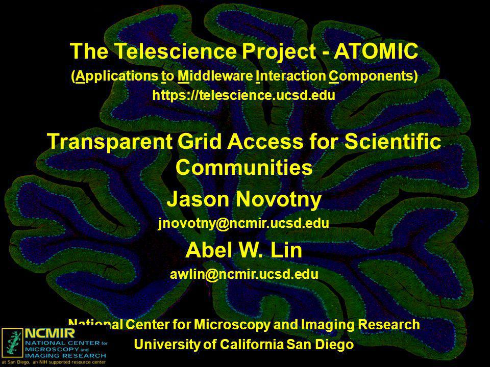 The Telescience Project - ATOMIC (Applications to Middleware Interaction Components) https://telescience.ucsd.edu Transparent Grid Access for Scientific Communities Jason Novotny jnovotny@ncmir.ucsd.edu Abel W.