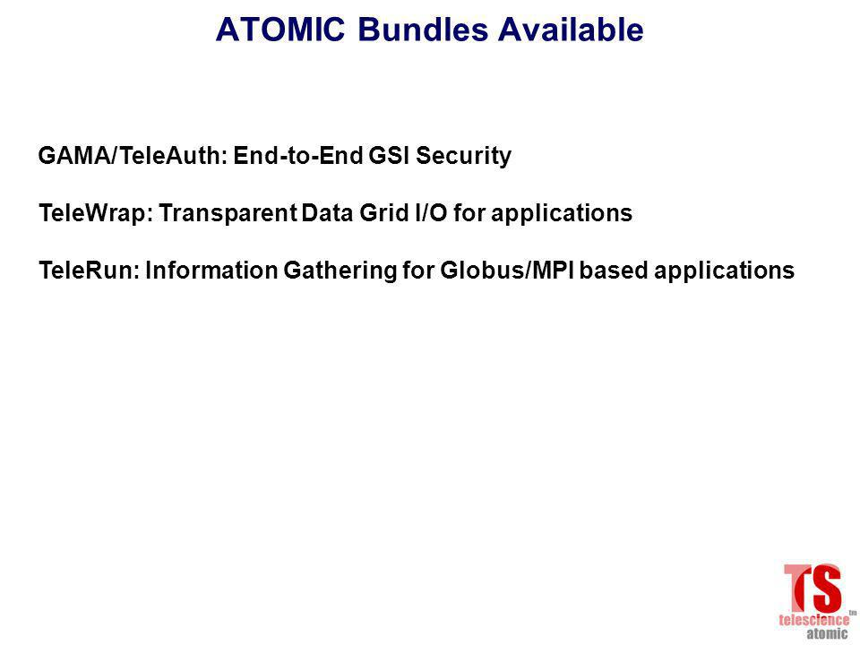 ATOMIC Bundles Available GAMA/TeleAuth: End-to-End GSI Security TeleWrap: Transparent Data Grid I/O for applications TeleRun: Information Gathering for Globus/MPI based applications