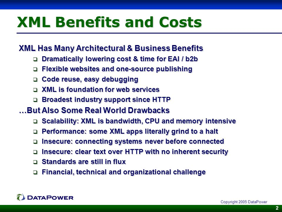 2 Copyright 2005 DataPower XML Benefits and Costs XML Has Many Architectural & Business Benefits Dramatically lowering cost & time for EAI / b2b Dramatically lowering cost & time for EAI / b2b Flexible websites and one-source publishing Flexible websites and one-source publishing Code reuse, easy debugging Code reuse, easy debugging XML is foundation for web services XML is foundation for web services Broadest industry support since HTTP Broadest industry support since HTTP …But Also Some Real World Drawbacks Scalability: XML is bandwidth, CPU and memory intensive Scalability: XML is bandwidth, CPU and memory intensive Performance: some XML apps literally grind to a halt Performance: some XML apps literally grind to a halt Insecure: connecting systems never before connected Insecure: connecting systems never before connected Insecure: clear text over HTTP with no inherent security Insecure: clear text over HTTP with no inherent security Standards are still in flux Standards are still in flux Financial, technical and organizational challenge Financial, technical and organizational challenge