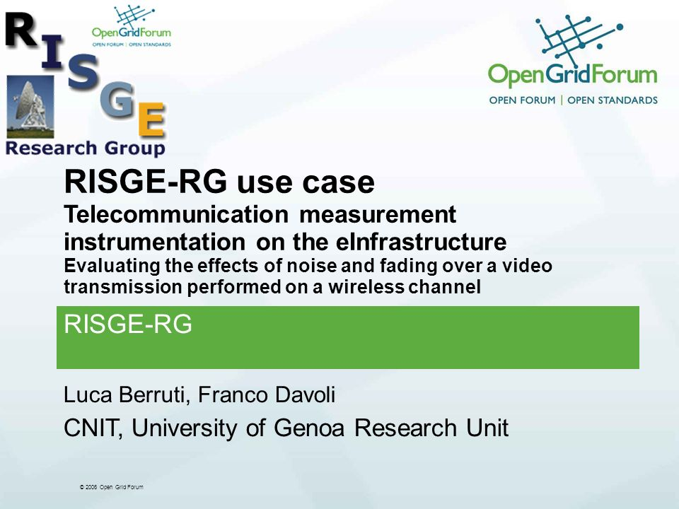 © 2006 Open Grid Forum RISGE-RG use case Telecommunication measurement instrumentation on the eInfrastructure Evaluating the effects of noise and fading over a video transmission performed on a wireless channel RISGE-RG Luca Berruti, Franco Davoli CNIT, University of Genoa Research Unit