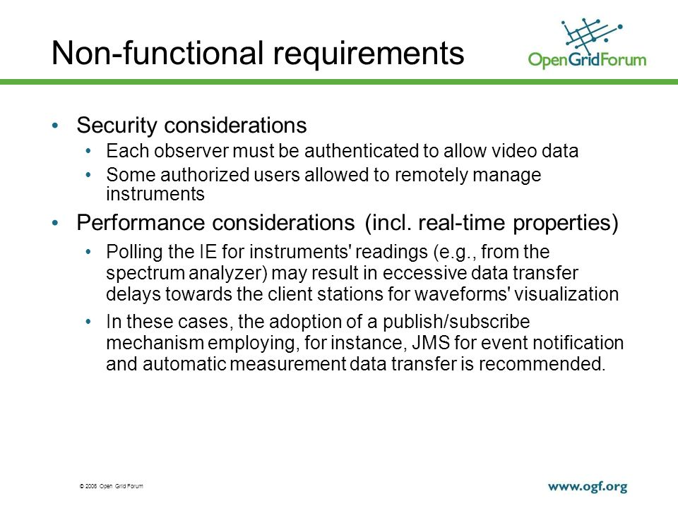 © 2006 Open Grid Forum Non-functional requirements Security considerations Each observer must be authenticated to allow video data Some authorized users allowed to remotely manage instruments Performance considerations (incl.