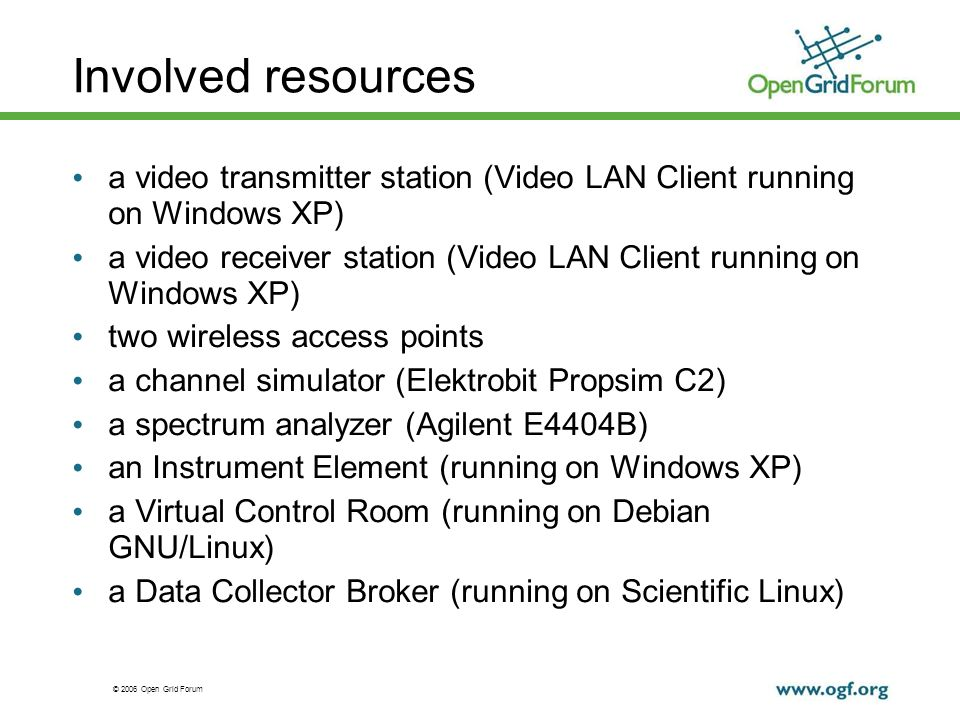 © 2006 Open Grid Forum Involved resources a video transmitter station (Video LAN Client running on Windows XP) a video receiver station (Video LAN Client running on Windows XP) two wireless access points a channel simulator (Elektrobit Propsim C2) a spectrum analyzer (Agilent E4404B) an Instrument Element (running on Windows XP) a Virtual Control Room (running on Debian GNU/Linux) a Data Collector Broker (running on Scientific Linux)