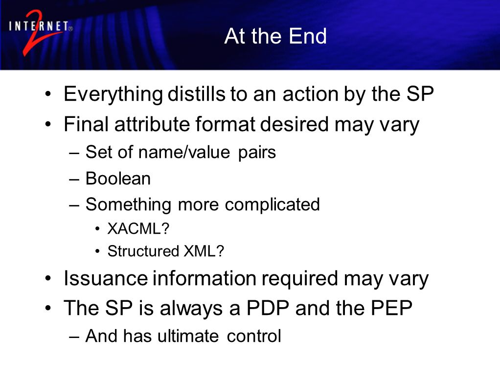 At the End Everything distills to an action by the SP Final attribute format desired may vary –Set of name/value pairs –Boolean –Something more complicated XACML.