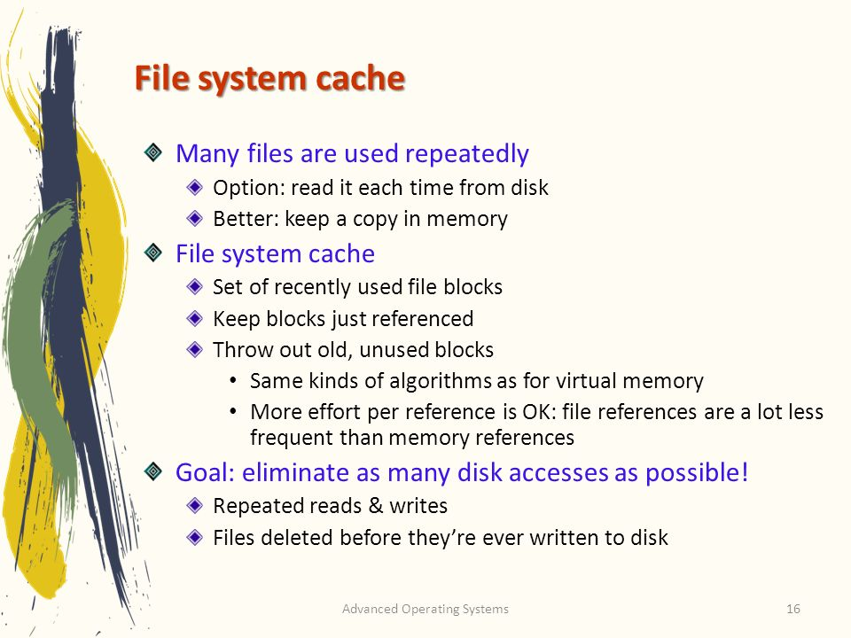 Advanced Operating Systems16 File system cache Many files are used repeatedly Option: read it each time from disk Better: keep a copy in memory File s