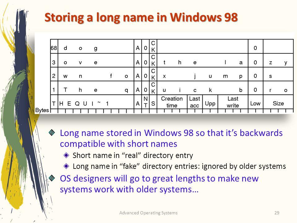 Advanced Operating Systems29 Storing a long name in Windows 98 Long name stored in Windows 98 so that its backwards compatible with short names Short