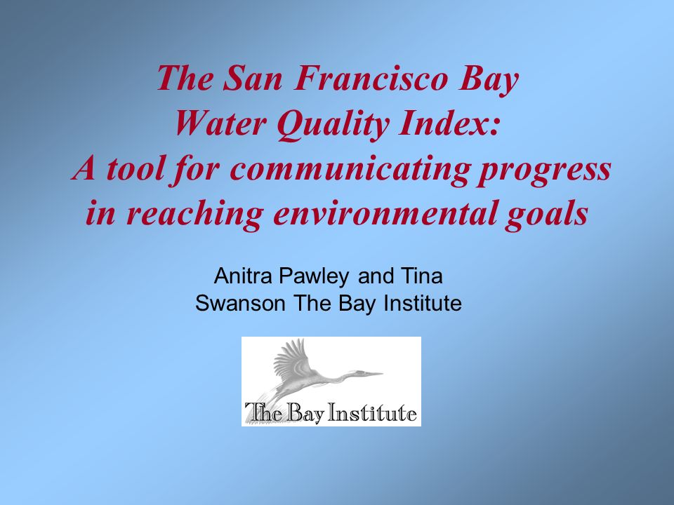 Anitra Pawley and Tina Swanson The Bay Institute The San Francisco Bay Water Quality Index: A tool for communicating progress in reaching environmenta