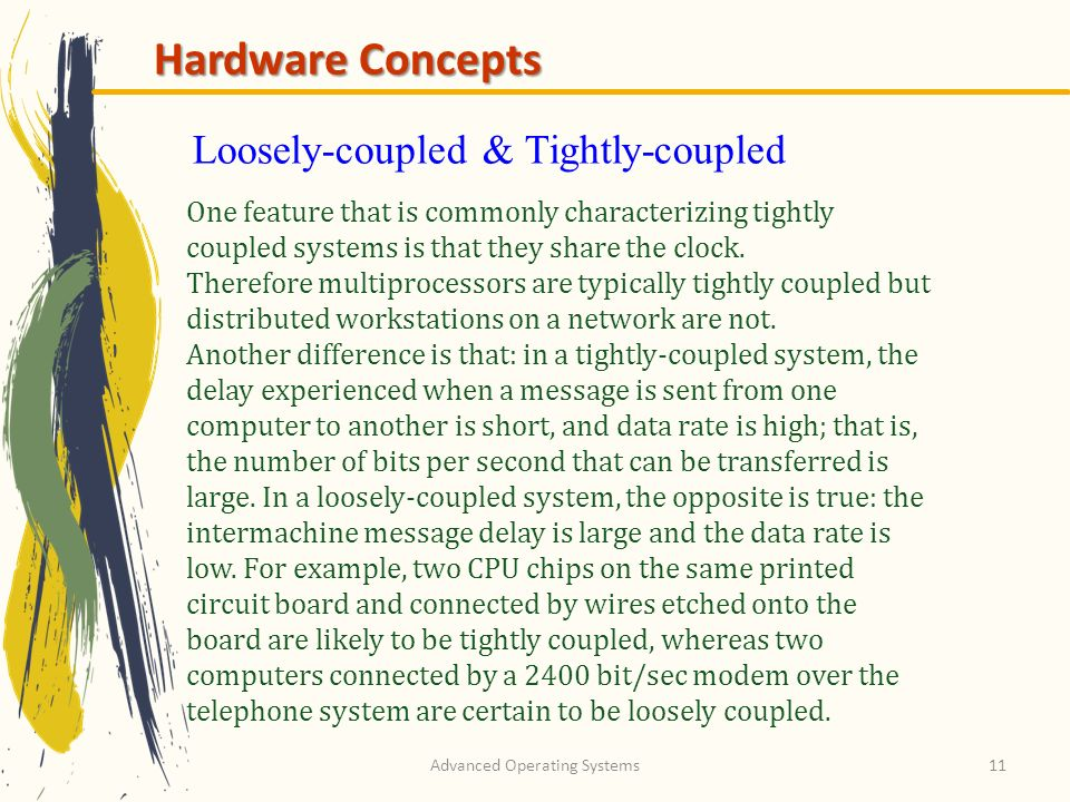 Advanced Operating Systems11 Hardware Concepts One feature that is commonly characterizing tightly coupled systems is that they share the clock.