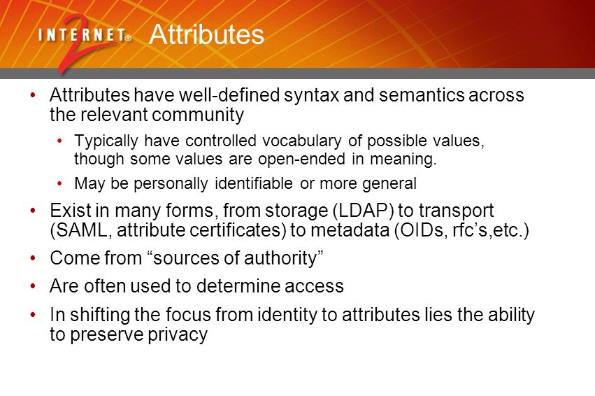 Attributes Attributes have well-defined syntax and semantics across the relevant community Typically have controlled vocabulary of possible values, though some values are open-ended in meaning.