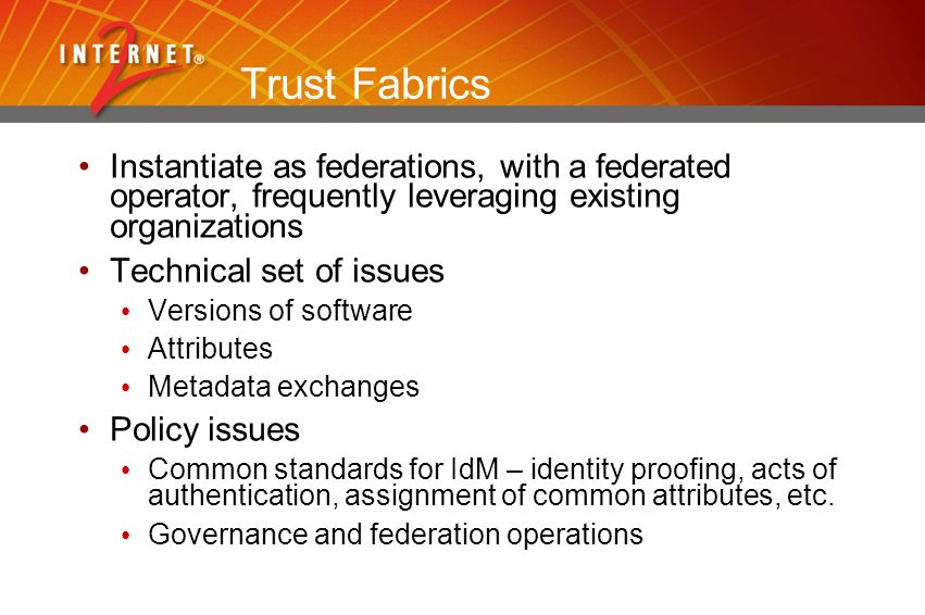 Trust Fabrics Instantiate as federations, with a federated operator, frequently leveraging existing organizations Technical set of issues Versions of software Attributes Metadata exchanges Policy issues Common standards for IdM – identity proofing, acts of authentication, assignment of common attributes, etc.