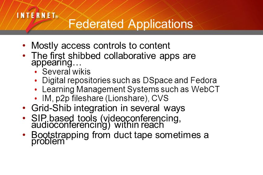 Federated Applications Mostly access controls to content The first shibbed collaborative apps are appearing… Several wikis Digital repositories such as DSpace and Fedora Learning Management Systems such as WebCT IM, p2p fileshare (Lionshare), CVS Grid-Shib integration in several ways SIP based tools (videoconferencing, audioconferencing) within reach Bootstrapping from duct tape sometimes a problem