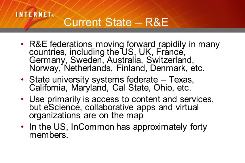 Current State – R&E R&E federations moving forward rapidily in many countries, including the US, UK, France, Germany, Sweden, Australia, Switzerland, Norway, Netherlands, Finland, Denmark, etc.
