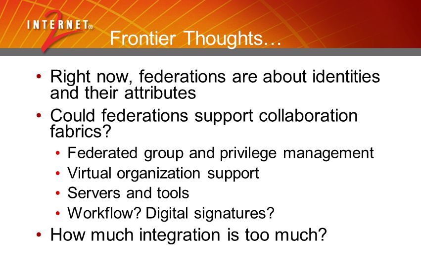 Frontier Thoughts… Right now, federations are about identities and their attributes Could federations support collaboration fabrics? Federated group a