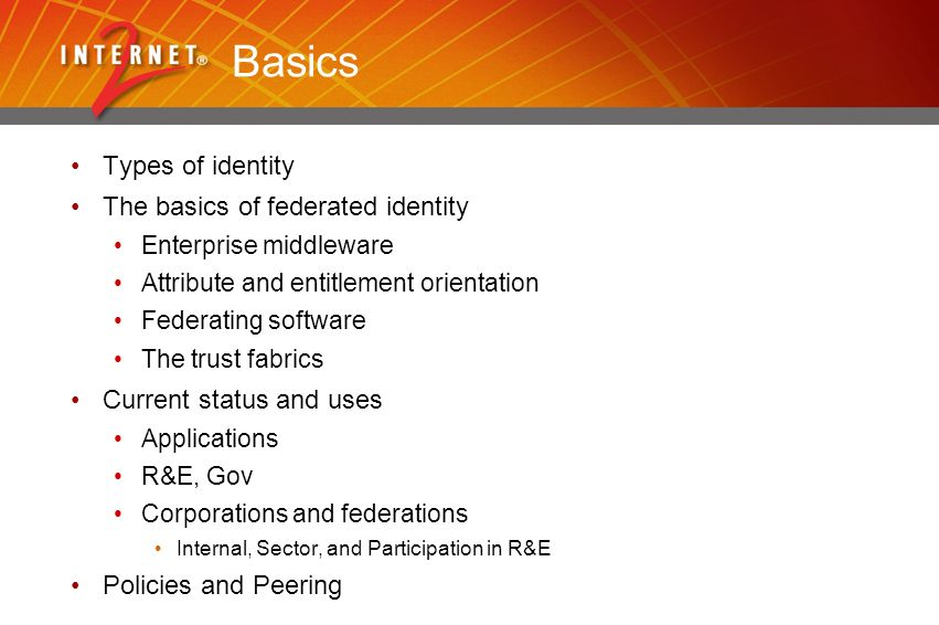Basics Types of identity The basics of federated identity Enterprise middleware Attribute and entitlement orientation Federating software The trust fabrics Current status and uses Applications R&E, Gov Corporations and federations Internal, Sector, and Participation in R&E Policies and Peering