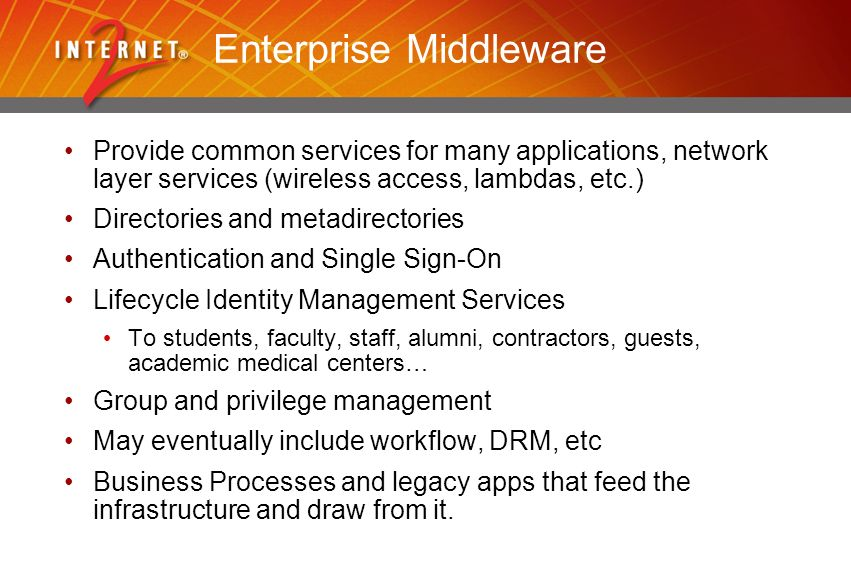 Enterprise Middleware Provide common services for many applications, network layer services (wireless access, lambdas, etc.) Directories and metadirectories Authentication and Single Sign-On Lifecycle Identity Management Services To students, faculty, staff, alumni, contractors, guests, academic medical centers… Group and privilege management May eventually include workflow, DRM, etc Business Processes and legacy apps that feed the infrastructure and draw from it.