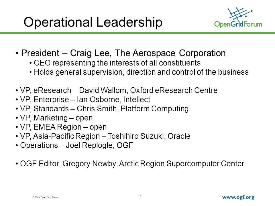 © 2009 Open Grid Forum 11 Operational Leadership President – Craig Lee, The Aerospace Corporation CEO representing the interests of all constituents Holds general supervision, direction and control of the business VP, eResearch – David Wallom, Oxford eResearch Centre VP, Enterprise – Ian Osborne, Intellect VP, Standards – Chris Smith, Platform Computing VP, Marketing – open VP, EMEA Region – open VP, Asia-Pacific Region – Toshihiro Suzuki, Oracle Operations – Joel Replogle, OGF OGF Editor, Gregory Newby, Arctic Region Supercomputer Center