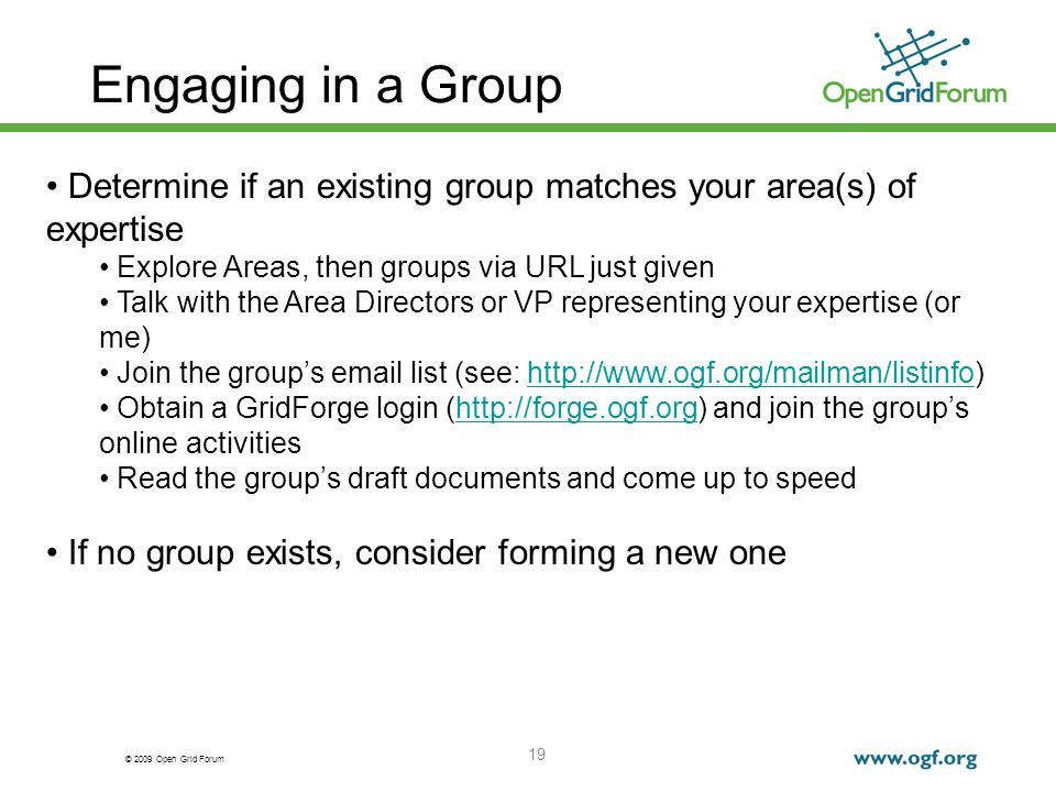 © 2009 Open Grid Forum 19 Engaging in a Group Determine if an existing group matches your area(s) of expertise Explore Areas, then groups via URL just given Talk with the Area Directors or VP representing your expertise (or me) Join the groups email list (see: http://www.ogf.org/mailman/listinfo)http://www.ogf.org/mailman/listinfo Obtain a GridForge login (http://forge.ogf.org) and join the groups online activitieshttp://forge.ogf.org Read the groups draft documents and come up to speed If no group exists, consider forming a new one