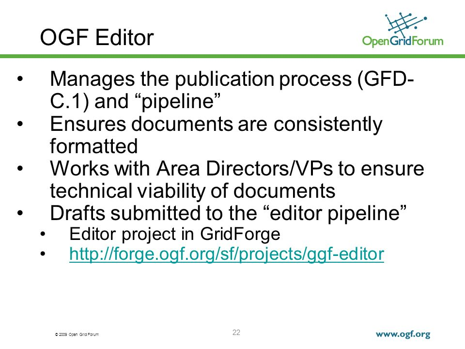 © 2009 Open Grid Forum 22 OGF Editor Manages the publication process (GFD- C.1) and pipeline Ensures documents are consistently formatted Works with Area Directors/VPs to ensure technical viability of documents Drafts submitted to the editor pipeline Editor project in GridForge http://forge.ogf.org/sf/projects/ggf-editor