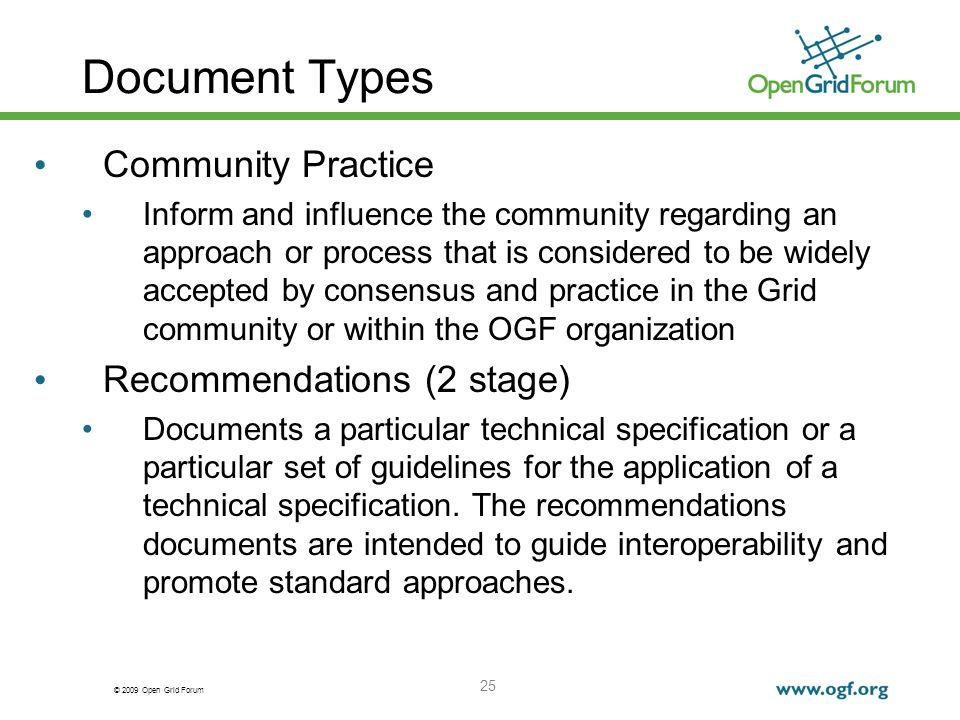 © 2009 Open Grid Forum 25 Document Types Community Practice Inform and influence the community regarding an approach or process that is considered to be widely accepted by consensus and practice in the Grid community or within the OGF organization Recommendations (2 stage) Documents a particular technical specification or a particular set of guidelines for the application of a technical specification.