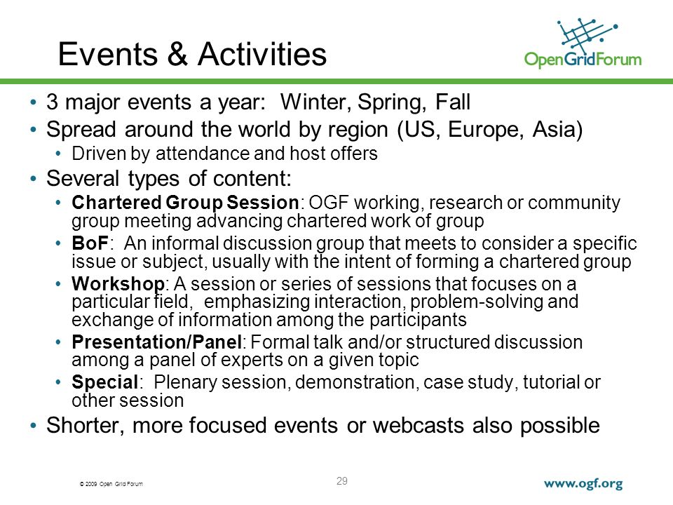 © 2009 Open Grid Forum 29 Events & Activities 3 major events a year: Winter, Spring, Fall Spread around the world by region (US, Europe, Asia) Driven by attendance and host offers Several types of content: Chartered Group Session: OGF working, research or community group meeting advancing chartered work of group BoF: An informal discussion group that meets to consider a specific issue or subject, usually with the intent of forming a chartered group Workshop: A session or series of sessions that focuses on a particular field, emphasizing interaction, problem-solving and exchange of information among the participants Presentation/Panel: Formal talk and/or structured discussion among a panel of experts on a given topic Special: Plenary session, demonstration, case study, tutorial or other session Shorter, more focused events or webcasts also possible
