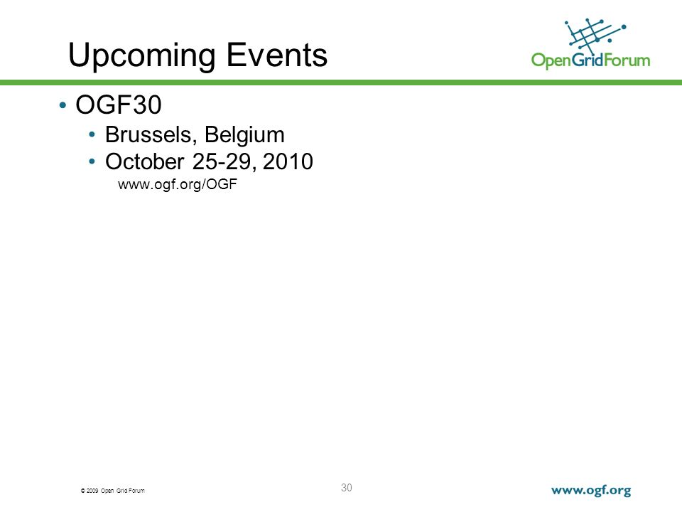 © 2009 Open Grid Forum 30 Upcoming Events OGF30 Brussels, Belgium October 25-29, 2010 www.ogf.org/OGF