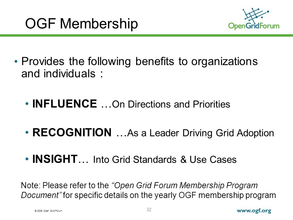 © 2009 Open Grid Forum 32 OGF Membership Provides the following benefits to organizations and individuals : INFLUENCE … On Directions and Priorities RECOGNITION … As a Leader Driving Grid Adoption INSIGHT… Into Grid Standards & Use Cases Note: Please refer to the Open Grid Forum Membership Program Document for specific details on the yearly OGF membership program