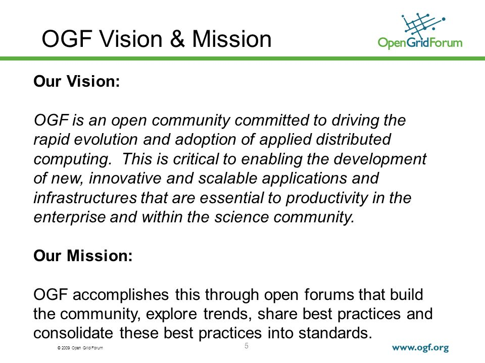 © 2009 Open Grid Forum 5 OGF Vision & Mission Our Vision: OGF is an open community committed to driving the rapid evolution and adoption of applied distributed computing.