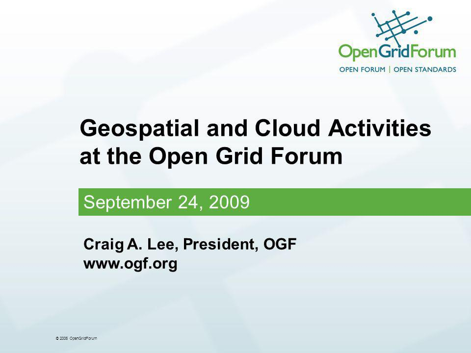 © 2006 OpenGridForum Geospatial and Cloud Activities at the Open Grid Forum September 24, 2009 Craig A.