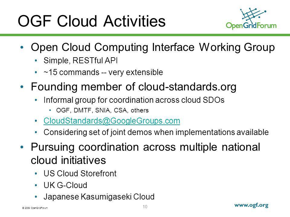 © 2009 OpenGridForum OGF Cloud Activities Open Cloud Computing Interface Working Group Simple, RESTful API ~15 commands -- very extensible Founding member of cloud-standards.org Informal group for coordination across cloud SDOs OGF, DMTF, SNIA, CSA, others CloudStandards@GoogleGroups.com Considering set of joint demos when implementations available Pursuing coordination across multiple national cloud initiatives US Cloud Storefront UK G-Cloud Japanese Kasumigaseki Cloud 10