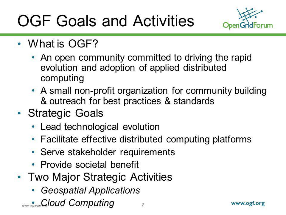 © 2009 OpenGridForum OGF Goals and Activities What is OGF? An open community committed to driving the rapid evolution and adoption of applied distribu