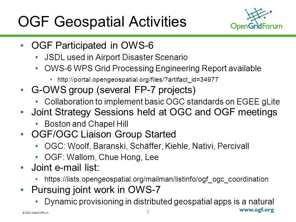 © 2009 OpenGridForum OGF Geospatial Activities OGF Participated in OWS-6 JSDL used in Airport Disaster Scenario OWS-6 WPS Grid Processing Engineering Report available http://portal.opengeospatial.org/files/ artifact_id=34977 G-OWS group (several FP-7 projects) Collaboration to implement basic OGC standards on EGEE gLite Joint Strategy Sessions held at OGC and OGF meetings Boston and Chapel Hill OGF/OGC Liaison Group Started OGC: Woolf, Baranski, Schäffer, Kiehle, Nativi, Percivall OGF: Wallom, Chue Hong, Lee Joint e-mail list: https://lists.opengeospatial.org/mailman/listinfo/ogf_ogc_coordination Pursuing joint work in OWS-7 Dynamic provisioning in distributed geospatial apps is a natural 5