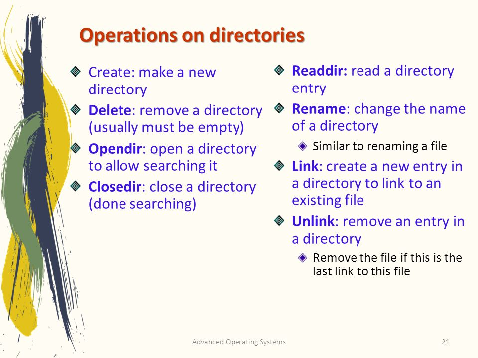 Advanced Operating Systems21 Operations on directories Create: make a new directory Delete: remove a directory (usually must be empty) Opendir: open a directory to allow searching it Closedir: close a directory (done searching) Readdir: read a directory entry Rename: change the name of a directory Similar to renaming a file Link: create a new entry in a directory to link to an existing file Unlink: remove an entry in a directory Remove the file if this is the last link to this file