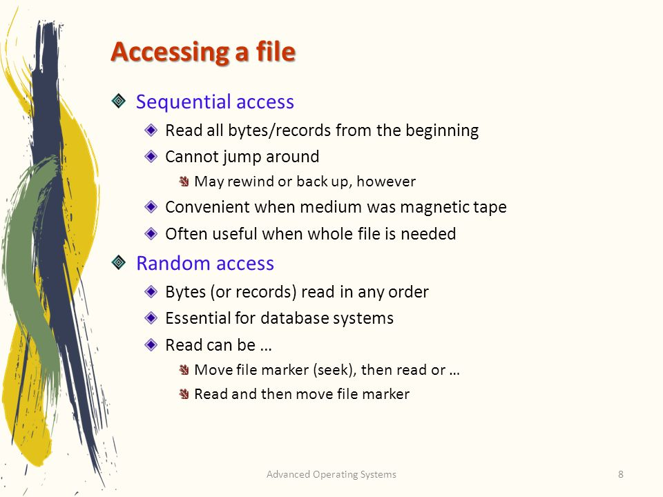 Advanced Operating Systems8 Accessing a file Sequential access Read all bytes/records from the beginning Cannot jump around May rewind or back up, however Convenient when medium was magnetic tape Often useful when whole file is needed Random access Bytes (or records) read in any order Essential for database systems Read can be … Move file marker (seek), then read or … Read and then move file marker