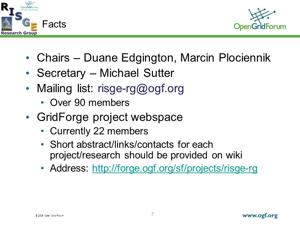 © 2006 Open Grid Forum 7 Facts Chairs – Duane Edgington, Marcin Plociennik Secretary – Michael Sutter Mailing list: risge-rg@ogf.org Over 90 members GridForge project webspace Currently 22 members Short abstract/links/contacts for each project/research should be provided on wiki Address: http://forge.ogf.org/sf/projects/risge-rghttp://forge.ogf.org/sf/projects/risge-rg