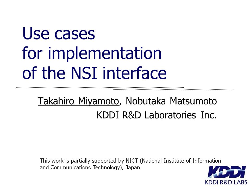 Use cases for implementation of the NSI interface Takahiro Miyamoto, Nobutaka Matsumoto KDDI R&D Laboratories Inc.
