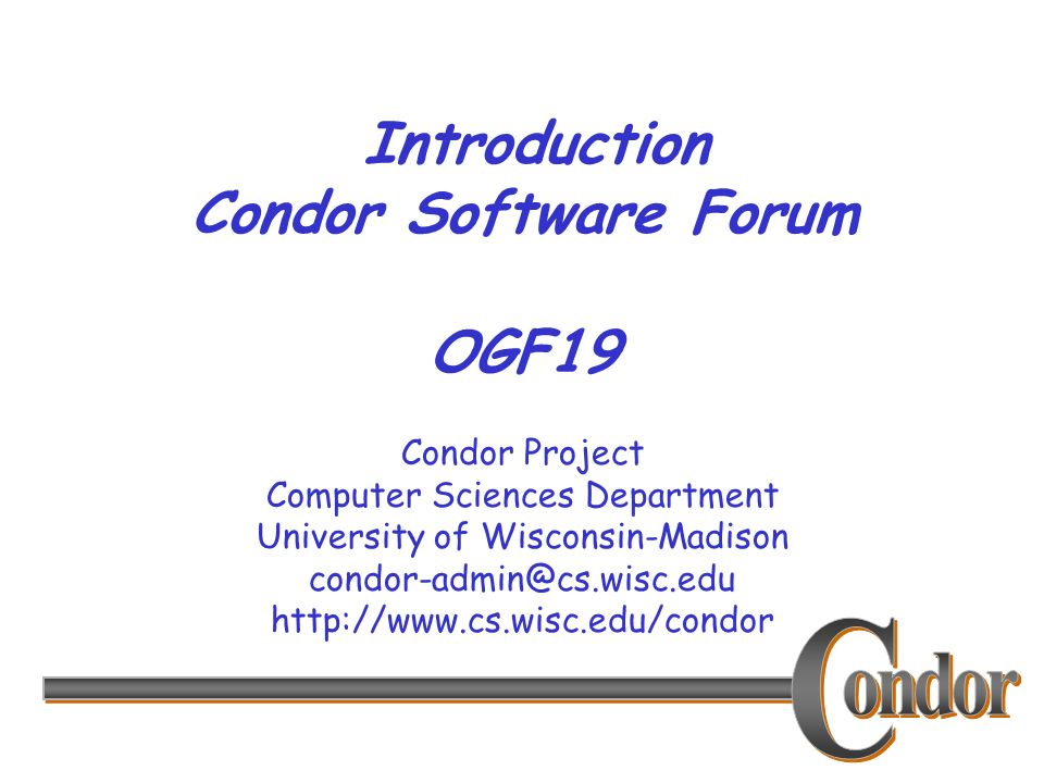 Condor Project Computer Sciences Department University of Wisconsin-Madison condor-admin@cs.wisc.edu http://www.cs.wisc.edu/condor Introduction Condor Software Forum OGF19
