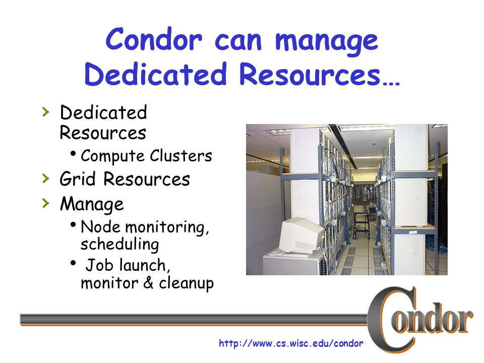 http://www.cs.wisc.edu/condor Condor can manage Dedicated Resources… Dedicated Resources Compute Clusters Grid Resources Manage Node monitoring, scheduling Job launch, monitor & cleanup