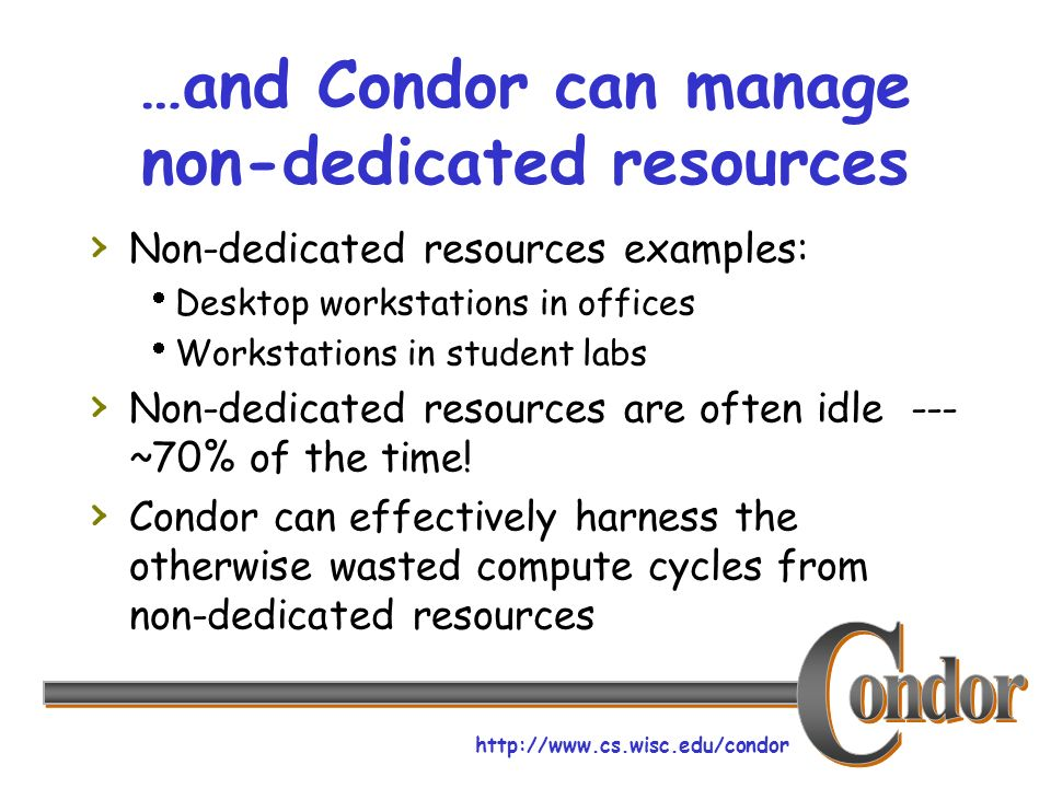 http://www.cs.wisc.edu/condor …and Condor can manage non-dedicated resources Non-dedicated resources examples: Desktop workstations in offices Workstations in student labs Non-dedicated resources are often idle --- ~70% of the time.