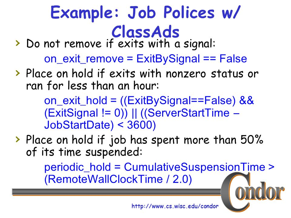 http://www.cs.wisc.edu/condor Example: Job Polices w/ ClassAds Do not remove if exits with a signal: on_exit_remove = ExitBySignal == False Place on hold if exits with nonzero status or ran for less than an hour: on_exit_hold = ((ExitBySignal==False) && (ExitSignal != 0)) || ((ServerStartTime – JobStartDate) < 3600) Place on hold if job has spent more than 50% of its time suspended: periodic_hold = CumulativeSuspensionTime > (RemoteWallClockTime / 2.0)